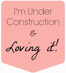 I'm under construction and loving it